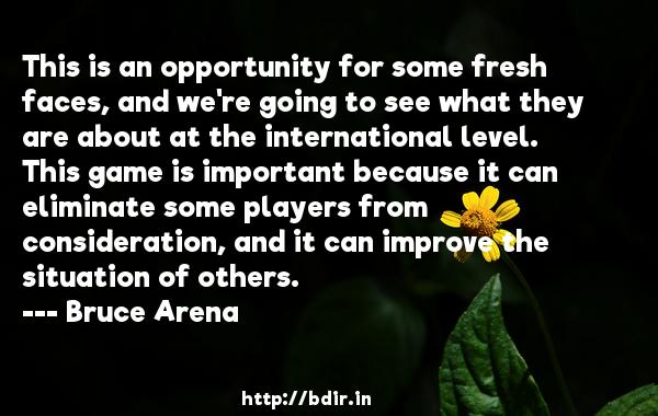 This is an opportunity for some fresh faces, and we're going to see what they are about at the international level. This game is important because it can eliminate some players from consideration, and it can improve the situation of others.  -   Bruce Arena     Quotes