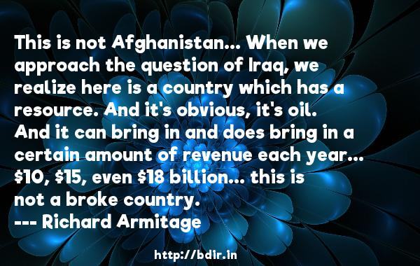 This is not Afghanistan... When we approach the question of Iraq, we realize here is a country which has a resource. And it's obvious, it's oil. And it can bring in and does bring in a certain amount of revenue each year... $10, $15, even $18 billion... this is not a broke country.  -   Richard Armitage     Quotes