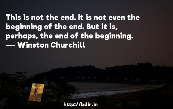 This is not the end. It is not even the beginning of the end. But it is, perhaps, the end of the beginning.  -   Winston Churchill     Quotes
