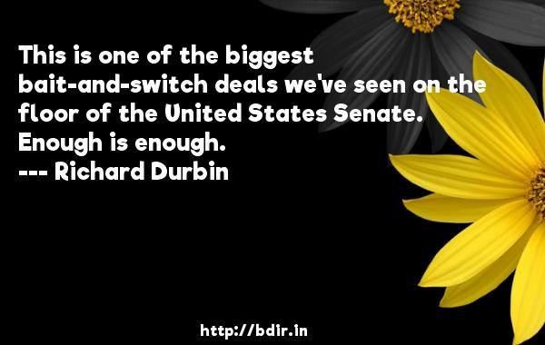 This is one of the biggest bait-and-switch deals we've seen on the floor of the United States Senate. Enough is enough.  -   Richard Durbin     Quotes