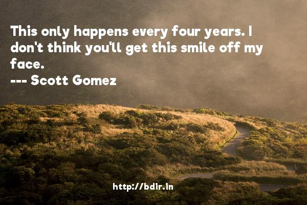 This only happens every four years. I don't think you'll get this smile off my face.  -   Scott Gomez     Quotes