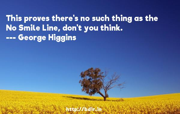 This proves there's no such thing as the No Smile Line, don't you think.  -   George Higgins     Quotes
