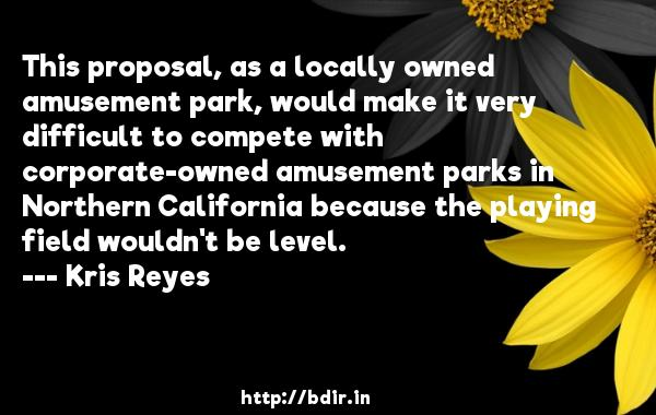 This proposal, as a locally owned amusement park, would make it very difficult to compete with corporate-owned amusement parks in Northern California because the playing field wouldn't be level.  -   Kris Reyes     Quotes