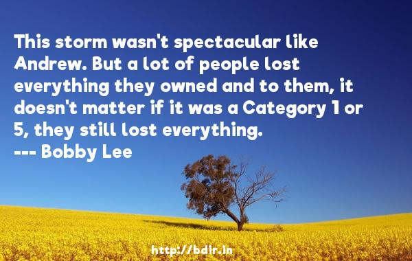 This storm wasn't spectacular like Andrew. But a lot of people lost everything they owned and to them, it doesn't matter if it was a Category 1 or 5, they still lost everything.  -   Bobby Lee     Quotes
