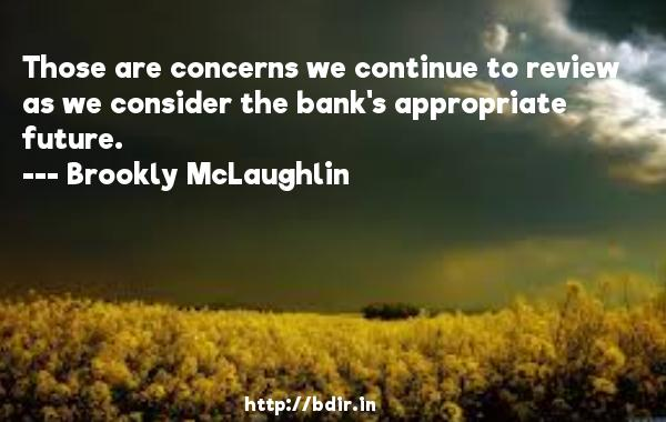 Those are concerns we continue to review as we consider the bank's appropriate future.  -   Brookly McLaughlin     Quotes