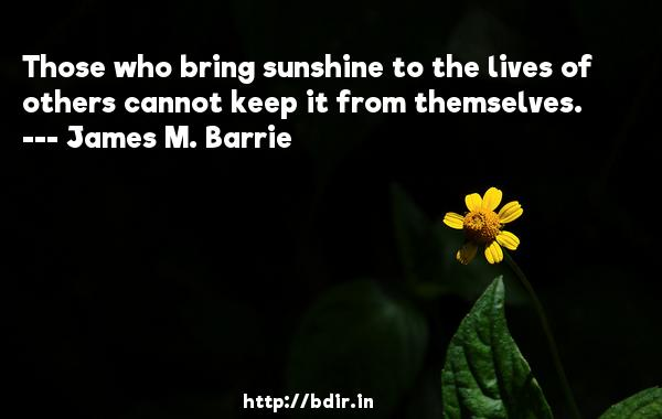 Those who bring sunshine to the lives of others cannot keep it from themselves.  -   James M. Barrie     Quotes