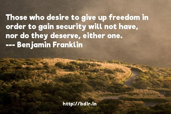 Those who desire to give up freedom in order to gain security will not have, nor do they deserve, either one.  -   Benjamin Franklin     Quotes