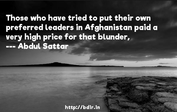 Those who have tried to put their own preferred leaders in Afghanistan paid a very high price for that blunder,  -   Abdul Sattar     Quotes