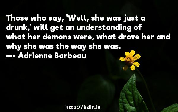 Those who say, 'Well, she was just a drunk,' will get an understanding of what her demons were, what drove her and why she was the way she was.  -   Adrienne Barbeau     Quotes