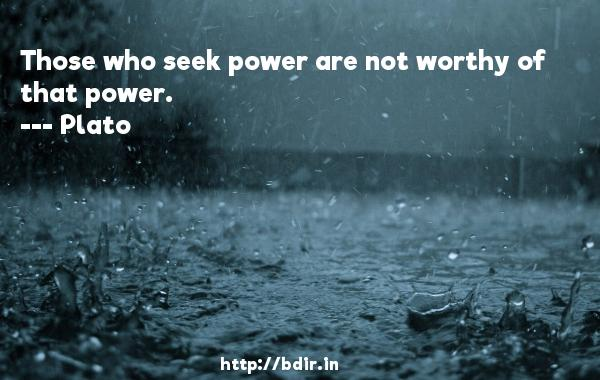 Those who seek power are not worthy of that power.  -    Plato     Quotes