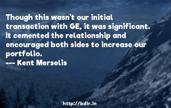 Though this wasn't our initial transaction with GE, it was significant. It cemented the relationship and encouraged both sides to increase our portfolio.  -   Kent Merselis     Quotes