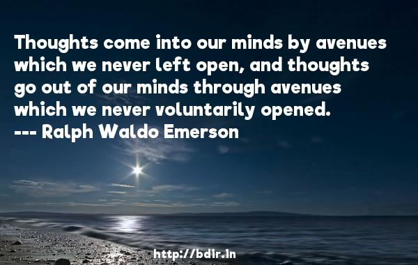 Thoughts come into our minds by avenues which we never left open, and thoughts go out of our minds through avenues which we never voluntarily opened.  -   Ralph Waldo Emerson     Quotes
