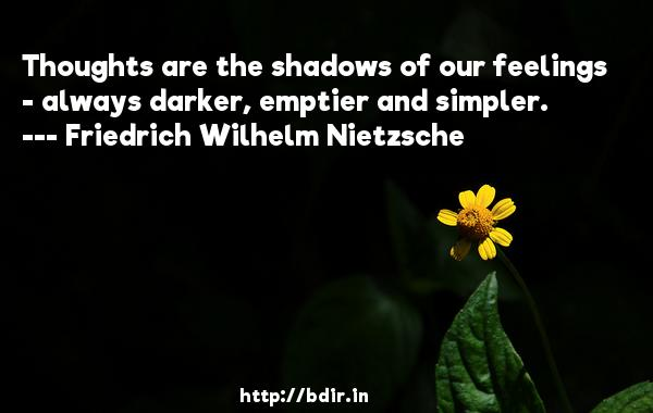 Thoughts are the shadows of our feelings - always darker, emptier and simpler.  -   Friedrich Wilhelm Nietzsche     Quotes