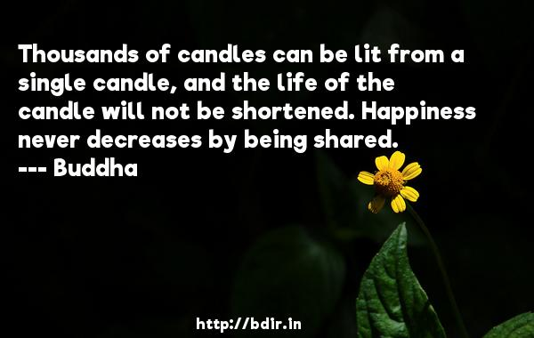 Thousands of candles can be lit from a single candle, and the life of the candle will not be shortened. Happiness never decreases by being shared.  -    Buddha     Quotes