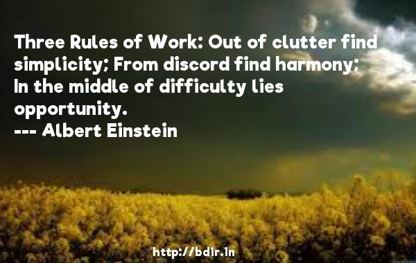 Three Rules of Work: Out of clutter find simplicity; From discord find harmony; In the middle of difficulty lies opportunity.  -   Albert Einstein     Quotes