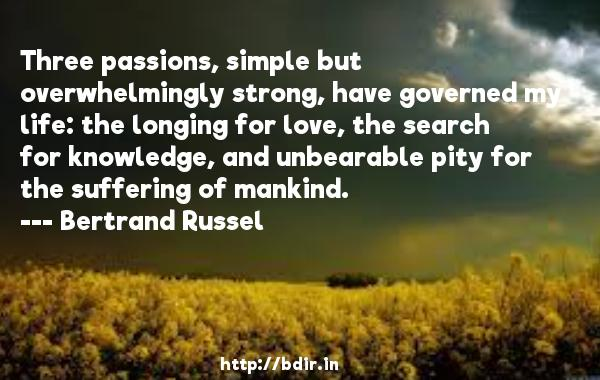 Three passions, simple but overwhelmingly strong, have governed my life: the longing for love, the search for knowledge, and unbearable pity for the suffering of mankind.  -   Bertrand Russel     Quotes