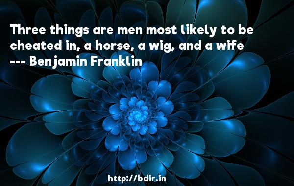 Three things are men most likely to be cheated in, a horse, a wig, and a wife  -   Benjamin Franklin     Quotes