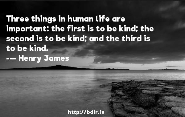 Three things in human life are important: the first is to be kind; the second is to be kind; and the third is to be kind.  -   Henry James     Quotes