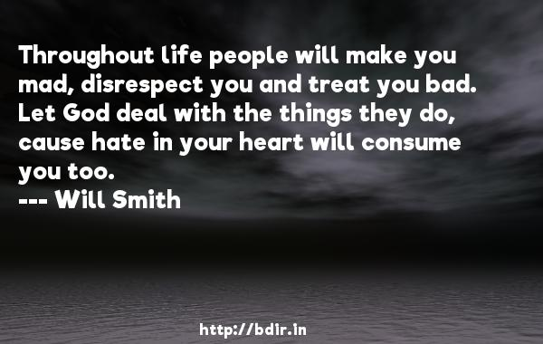 Throughout life people will make you mad, disrespect you and treat you bad. Let God deal with the things they do, cause hate in your heart will consume you too.  -   Will Smith     Quotes