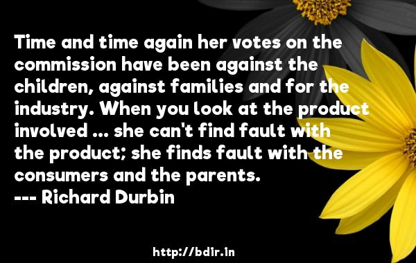 Time and time again her votes on the commission have been against the children, against families and for the industry. When you look at the product involved ... she can't find fault with the product; she finds fault with the consumers and the parents.  -   Richard Durbin     Quotes