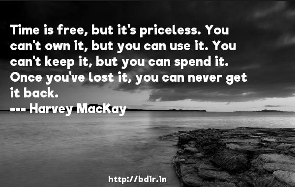 Time is free, but it's priceless. You can't own it, but you can use it. You can't keep it, but you can spend it. Once you've lost it, you can never get it back.  -   Harvey MacKay     Quotes