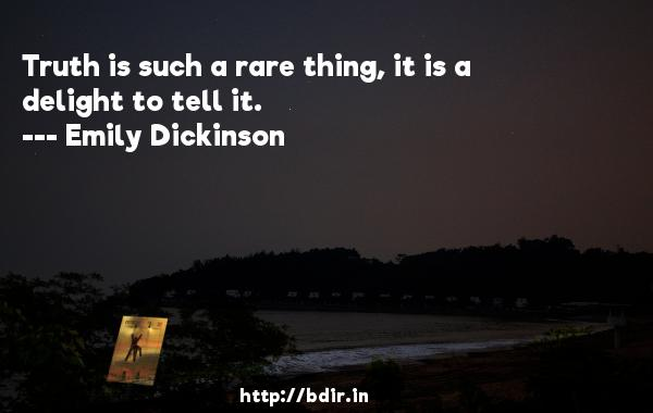 Truth is such a rare thing, it is a delight to tell it.  -   Emily Dickinson     Quotes