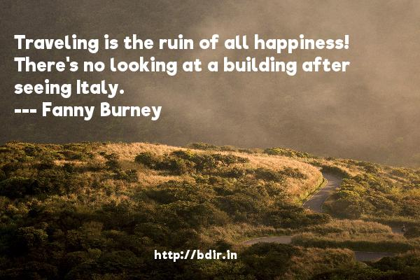 Traveling is the ruin of all happiness! There's no looking at a building after seeing Italy.  -   Fanny Burney     Quotes