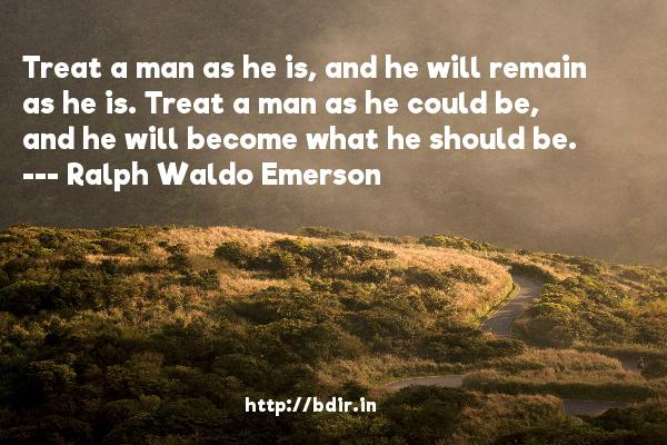 Treat a man as he is, and he will remain as he is. Treat a man as he could be, and he will become what he should be.  -   Ralph Waldo Emerson     Quotes