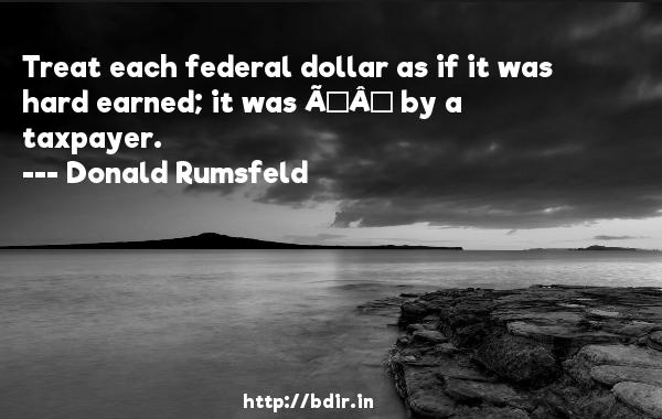 Treat each federal dollar as if it was hard earned; it was Ð by a taxpayer.  -   Donald Rumsfeld     Quotes