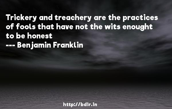 Trickery and treachery are the practices of fools that have not the wits enought to be honest  -   Benjamin Franklin     Quotes