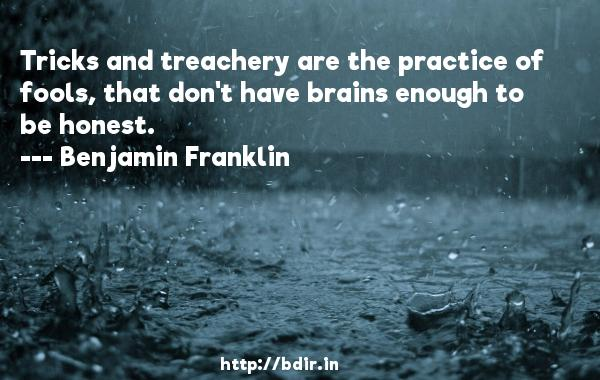 Tricks and treachery are the practice of fools, that don't have brains enough to be honest.  -   Benjamin Franklin     Quotes