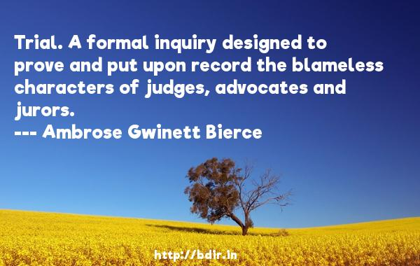 Trial. A formal inquiry designed to prove and put upon record the blameless characters of judges, advocates and jurors.  -   Ambrose Gwinett Bierce     Quotes
