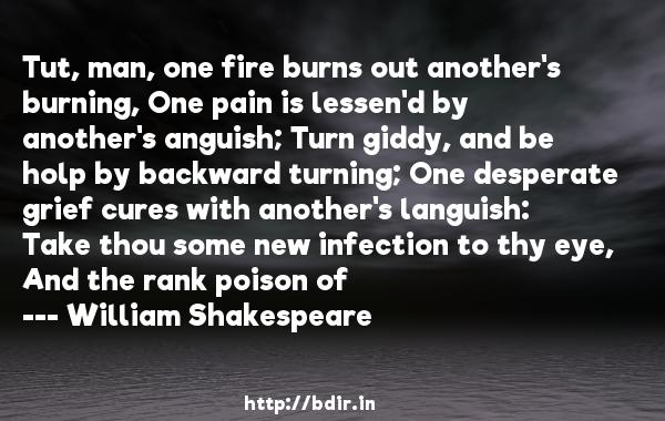 Tut, man, one fire burns out another's burning, One pain is lessen'd by another's anguish; Turn giddy, and be holp by backward turning; One desperate grief cures with another's languish: Take thou some new infection to thy eye, And the rank poison of  -   William Shakespeare     Quotes