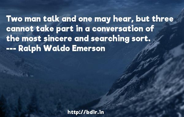 Two man talk and one may hear, but three cannot take part in a conversation of the most sincere and searching sort.  -   Ralph Waldo Emerson     Quotes