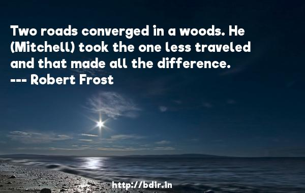 Two roads converged in a woods. He (Mitchell) took the one less traveled and that made all the difference.  -   Robert Frost     Quotes