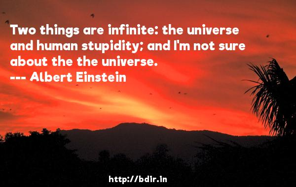 Two things are infinite: the universe and human stupidity; and I'm not sure about the the universe.  -   Albert Einstein     Quotes