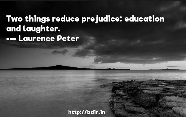 Two things reduce prejudice: education and laughter.  -   Laurence Peter     Quotes