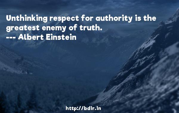 Unthinking respect for authority is the greatest enemy of truth.  -   Albert Einstein     Quotes