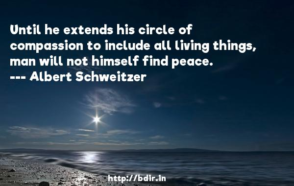 Until he extends his circle of compassion to include all living things, man will not himself find peace.  -   Albert Schweitzer     Quotes