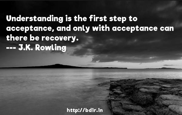 Understanding is the first step to acceptance, and only with acceptance can there be recovery.  -   J.K. Rowling     Quotes