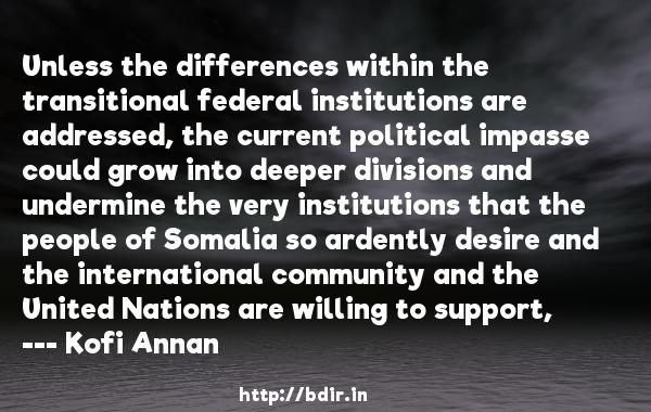 Unless the differences within the transitional federal institutions are addressed, the current political impasse could grow into deeper divisions and undermine the very institutions that the people of Somalia so ardently desire and the international community and the United Nations are willing to support,  -   Kofi Annan     Quotes