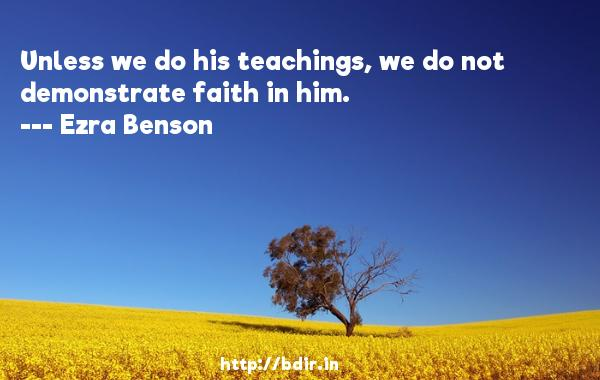 Unless we do his teachings, we do not demonstrate faith in him.  -   Ezra Benson     Quotes