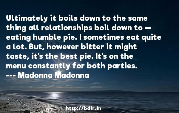 Ultimately it boils down to the same thing all relationships boil down to -- eating humble pie. I sometimes eat quite a lot. But, however bitter it might taste, it's the best pie. It's on the menu constantly for both parties.  -   Madonna Madonna     Quotes