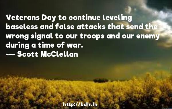 Veterans Day to continue leveling baseless and false attacks that send the wrong signal to our troops and our enemy during a time of war.  -   Scott McClellan     Quotes