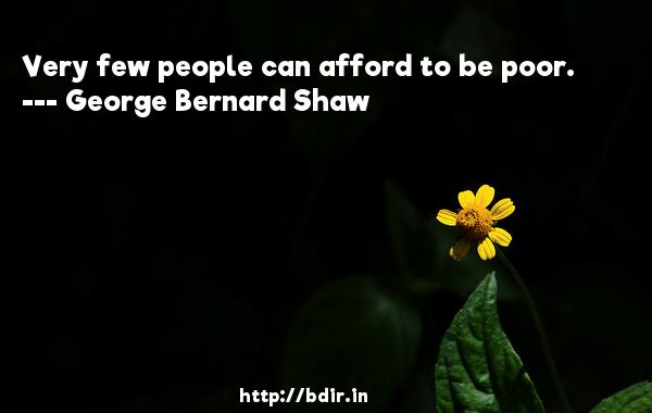 Very few people can afford to be poor.  -   George Bernard Shaw     Quotes