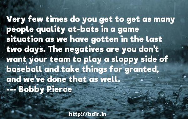 Very few times do you get to get as many people quality at-bats in a game situation as we have gotten in the last two days. The negatives are you don't want your team to play a sloppy side of baseball and take things for granted, and we've done that as well.  -   Bobby Pierce     Quotes