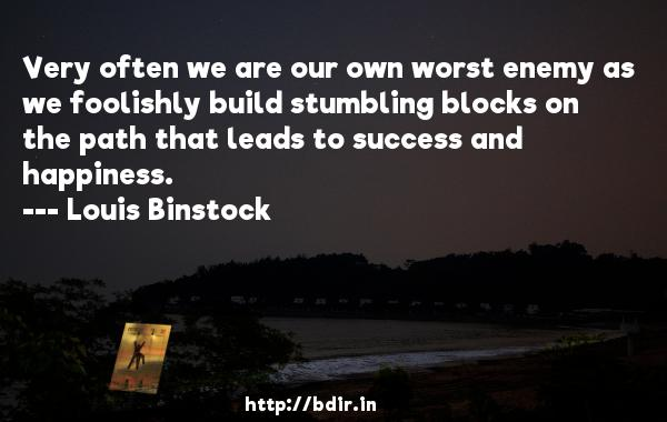 Very often we are our own worst enemy as we foolishly build stumbling blocks on the path that leads to success and happiness.  -   Louis Binstock     Quotes