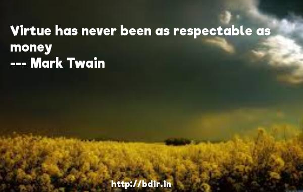 Virtue has never been as respectable as money  -   Mark Twain     Quotes