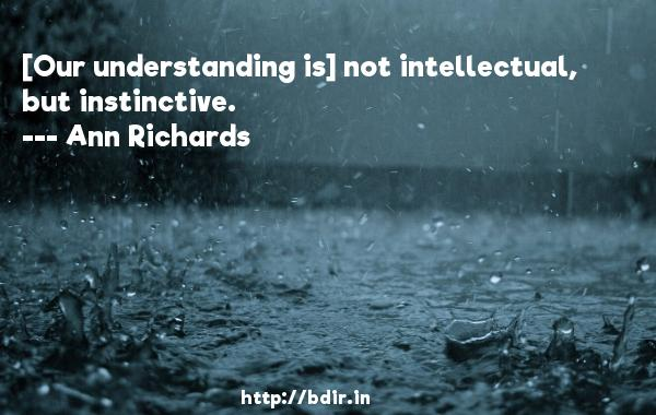 [Our understanding is] not intellectual, but instinctive.  -   Ann Richards     Quotes