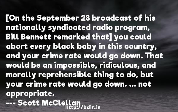 [On the September 28 broadcast of his nationally syndicated radio program, Bill Bennett remarked that] you could abort every black baby in this country, and your crime rate would go down. That would be an impossible, ridiculous, and morally reprehensible thing to do, but your crime rate would go down. ... not appropriate.  -   Scott McClellan     Quotes